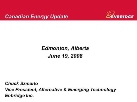 Edmonton, Alberta June 19, 2008 Canadian Energy Update Chuck Szmurlo Vice President, Alternative & Emerging Technology Enbridge Inc.