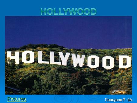 Полкунов Р. 9А Pictures. Hollywood  Hollywood is a district in Los Angeles, situated west- northwest of Downtown Los Angeles. Due to its fame and cultural.