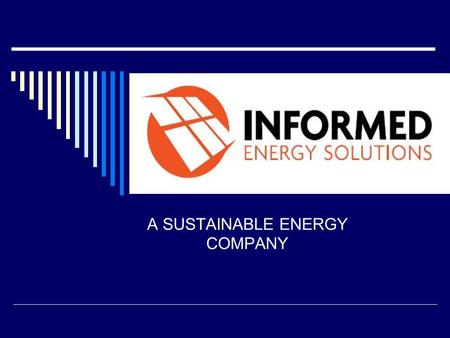A SUSTAINABLE ENERGY COMPANY. VISION  Informed Energy Solutions Inc. is committed to promoting environmental stewardship through renewable energy and.