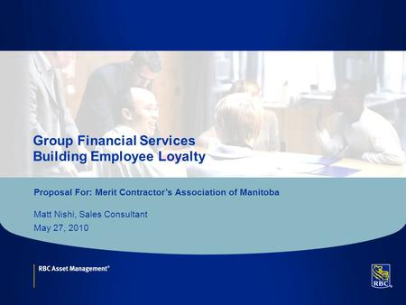 Click to edit Master title style Group Financial Services Building Employee Loyalty Proposal For: Merit Contractor's Association of Manitoba Matt Nishi,