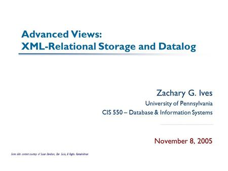 Advanced Views: XML-Relational Storage and Datalog Zachary G. Ives University of Pennsylvania CIS 550 – Database & Information Systems November 8, 2005.