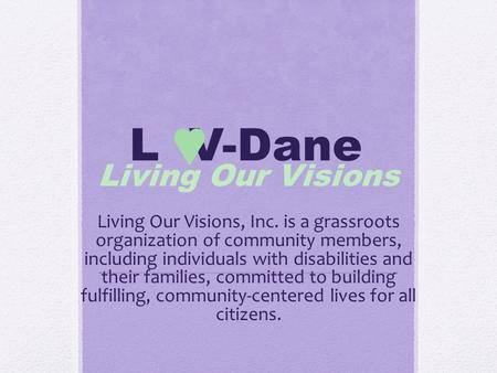 L V-Dane Living Our Visions Living Our Visions, Inc. is a grassroots organization of community members, including individuals with disabilities and their.