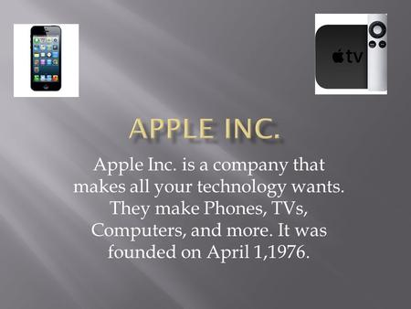 Apple Inc. is a company that makes all your technology wants. They make Phones, TVs, Computers, and more. It was founded on April 1,1976.
