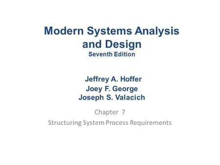 Chapter 7 Structuring System Process Requirements Modern Systems Analysis and Design Seventh Edition Jeffrey A. Hoffer Joey F. George Joseph S. Valacich.