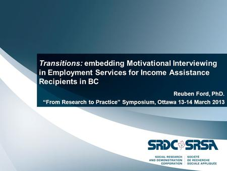 "Transitions: embedding Motivational Interviewing in Employment Services for Income Assistance Recipients in BC Reuben Ford, PhD. ""From Research to Practice"""