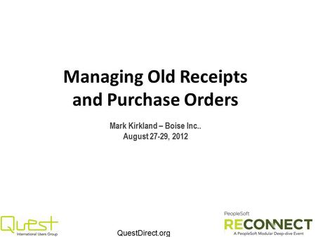 QuestDirect.org Managing Old Receipts and Purchase Orders Mark Kirkland – Boise Inc.. August 27-29, 2012.