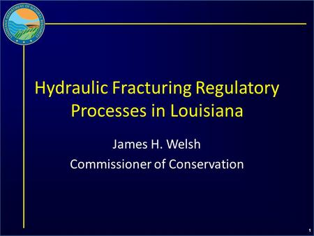 1 Hydraulic Fracturing Regulatory Processes in Louisiana James H. Welsh Commissioner of Conservation.