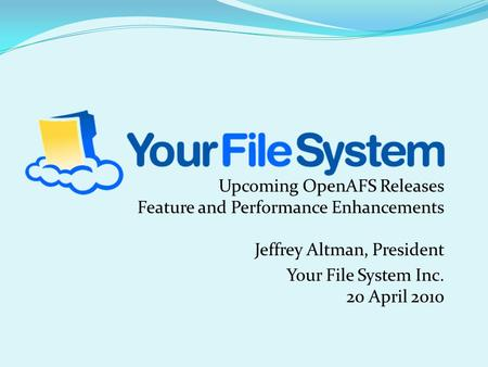 Upcoming OpenAFS Releases Feature and Performance Enhancements Jeffrey Altman, President Your <strong>File</strong> <strong>System</strong> Inc. 20 April 2010.