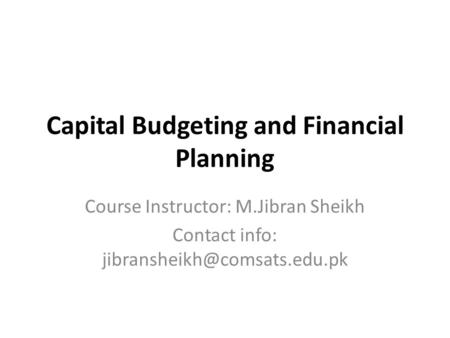 Capital Budgeting and Financial Planning Course Instructor: M.Jibran Sheikh Contact info: