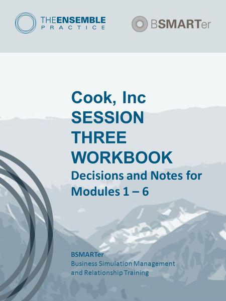Cook, Inc SESSION THREE WORKBOOK Decisions and Notes for Modules 1 – 6 BSMARTer Business Simulation Management and Relationship Training.