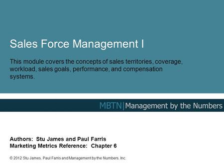 Sales Force Management I This module covers the concepts of sales territories, coverage, workload, sales goals, performance, and compensation systems.