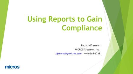Using Reports to Gain Compliance Patricia Freeman MICROS ® Systems, Inc. +443-285-6738.