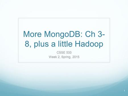 1 More MongoDB: Ch 3- 8, plus a little Hadoop CSSE 533 Week 2, Spring, 2015.