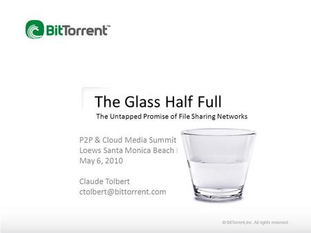 The Glass Half Full The Untapped Promise of File Sharing Networks P2P & Cloud Media Summit Loews Santa Monica Beach Hotel May 6, 2010 Claude Tolbert