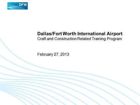 Dallas/Fort Worth International Airport Craft and Construction Related Training Program February 27, 2013.