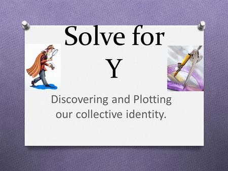 Solve for Y Discovering and Plotting our collective identity.