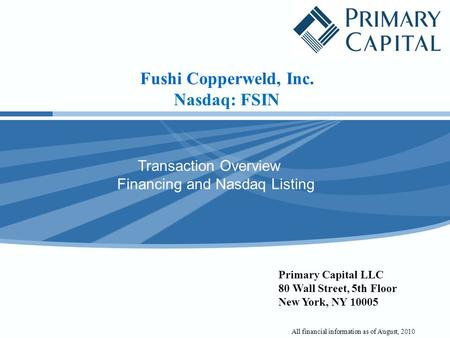 Fushi Copperweld, Inc. Nasdaq: FSIN Transaction Overview Financing and Nasdaq Listing Primary Capital LLC 80 Wall Street, 5th Floor New York, NY 10005.