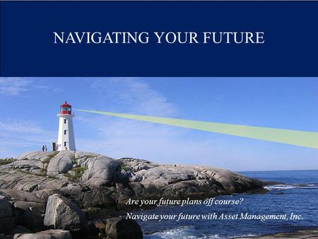 NAVIGATING YOUR FUTURE Are your future plans off course? Navigate your future with Asset Management, Inc.