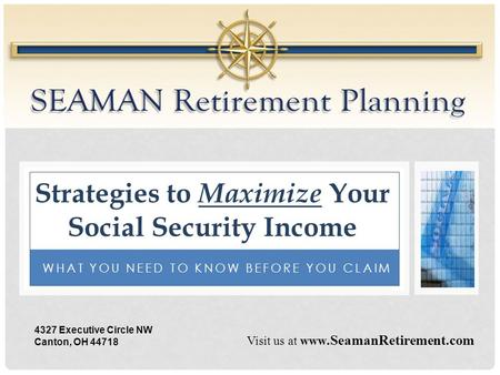 WHAT YOU NEED TO KNOW BEFORE YOU CLAIM Strategies to Maximize Your Social Security Income Visit us at www.SeamanRetirement.com 4327 Executive Circle NW.
