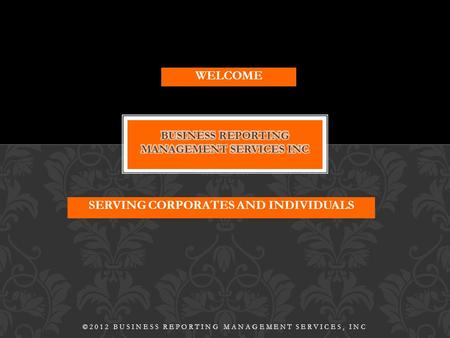 SERVING CORPORATES AND INDIVIDUALS ©2012 BUSINESS REPORTING MANAGEMENT SERVICES, INC WELCOME.