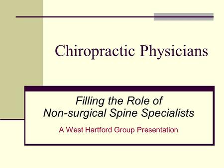 Chiropractic Physicians Filling the Role of Non-surgical Spine Specialists A West Hartford Group Presentation.