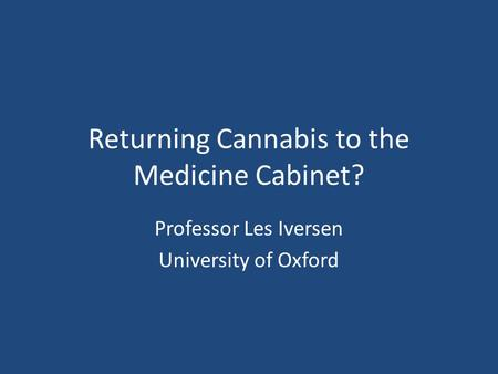 Returning Cannabis to the Medicine Cabinet? Professor Les Iversen University of Oxford.