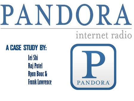 "Lei Shi Raj Patel Ryan Bouc & Frank Lawrence. What is ""Pandora""? Pandora Internet Radio (also known as Pandora Radio or simply Pandora) is a music streaming."