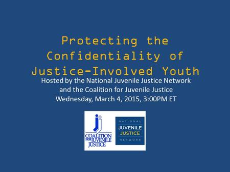 Protecting the Confidentiality of Justice-Involved Youth Hosted by the National Juvenile Justice Network and the Coalition for Juvenile Justice Wednesday,