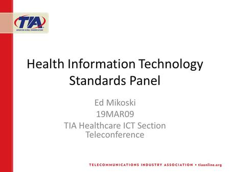 Health Information Technology Standards Panel Ed Mikoski 19MAR09 TIA Healthcare ICT Section Teleconference.