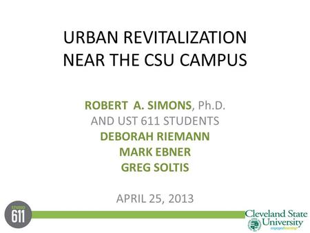 URBAN REVITALIZATION NEAR THE CSU CAMPUS ROBERT A. SIMONS, Ph.D. AND UST 611 STUDENTS DEBORAH RIEMANN MARK EBNER GREG SOLTIS APRIL 25, 2013.