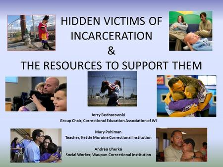 HIDDEN VICTIMS OF INCARCERATION & THE RESOURCES TO SUPPORT THEM Jerry Bednarowski Group Chair, Correctional Education Association of WI Mary Pohlman Teacher,