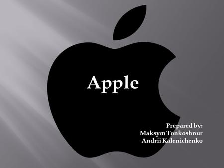 Apple Prepared by: Maksym Tonkoshnur Andrii Kalenichenko.