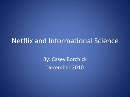 Netflix and Informational Science By: Casey Borchick December 2010.