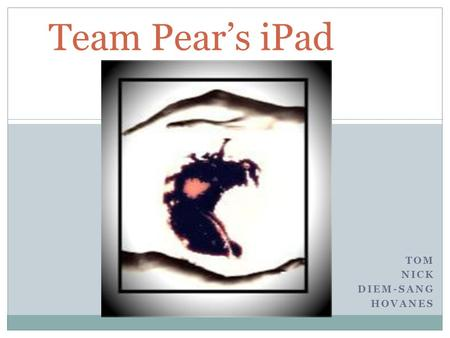 TOM NICK DIEM-SANG HOVANES Team Pear's iPad. Mission and Vision Mission  To improve computing experience to students, educators, creative professional.