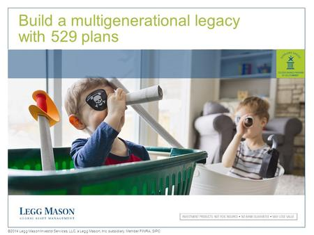 1 Build a multigenerational legacy with 529 plans ©2014 Legg Mason Investor Services, LLC, a Legg Mason, Inc. subsidiary. Member FINRA, SIPC.