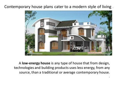 Contemporary house plans cater to a modern style of living. A low-energy house is any type of house that from design, technologies and building products.