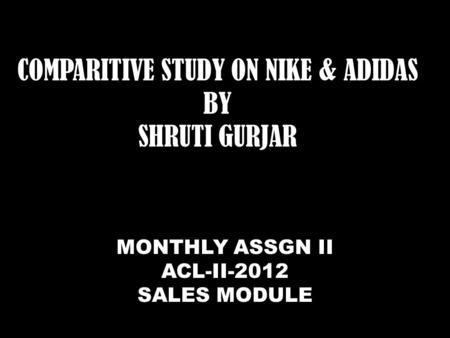 COMPARITIVE STUDY ON NIKE & ADIDAS BY SHRUTI GURJAR MONTHLY ASSGN II ACL-II-2012 SALES MODULE.