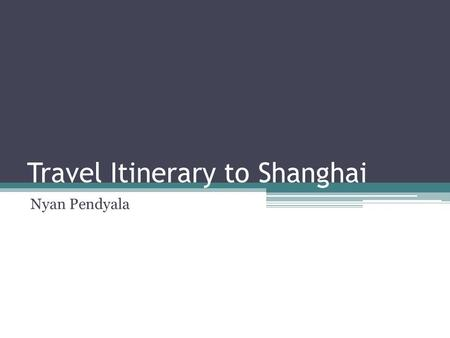Travel Itinerary to Shanghai Nyan Pendyala. Travel Costs and Flight Details The cost of a two stop flight that leaves Pittsburgh at seven o'clock and.