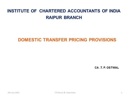 DOMESTIC TRANSFER PRICING PROVISIONS CA.T. P. OSTWAL INSTITUTE OF CHARTERED ACCOUNTANTS OF INDIA RAIPUR BRANCH 5th July 2013T.P.Ostwal & Associates1.