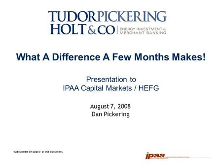 1 What A Difference A Few Months Makes! Presentation to IPAA Capital Markets / HEFG *Disclaimers on page 9 of this document. August 7, 2008 Dan Pickering.
