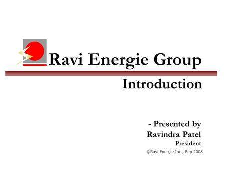 Ravi Energie Group ©Ravi Energie Inc., Sep 2008 Introduction - Presented by Ravindra Patel President.