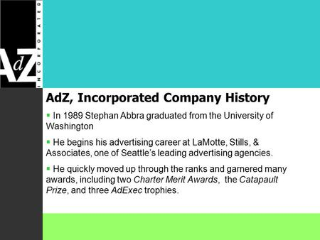 AdZ, Incorporated Company History  In 1989 Stephan Abbra graduated from the University of Washington  He begins his advertising career at LaMotte, Stills,