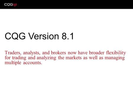 Traders, analysts, and brokers now have broader flexibility for trading and analyzing the markets as well as managing multiple accounts. CQG Version 8.1.