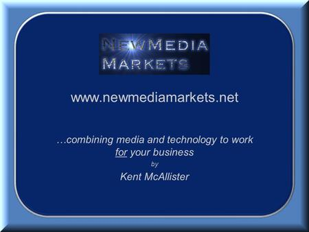 Www.newmediamarkets.net …combining media and technology to work for your business by Kent McAllister.