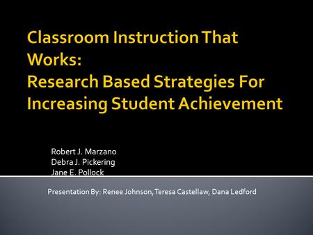 Robert J. Marzano Debra J. Pickering Jane E. Pollock Presentation By: Renee Johnson, Teresa Castellaw, Dana Ledford.