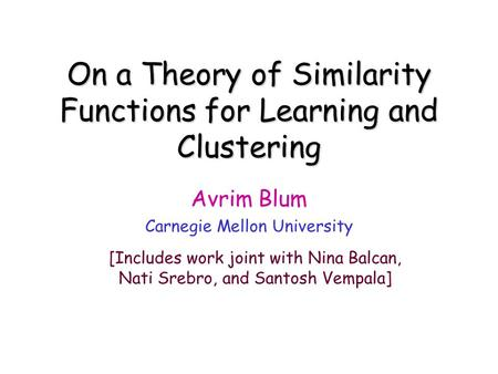 On a Theory of Similarity Functions for Learning and Clustering Avrim Blum Carnegie Mellon University [Includes work joint with Nina Balcan, Nati Srebro,