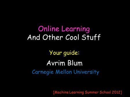 Online Learning Avrim Blum Carnegie Mellon University Your guide: [Machine Learning Summer School 2012] And Other Cool Stuff.