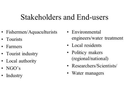 Stakeholders and End-users Fishermen/Aquaculturists Tourists Farmers Tourist industry Local authority NGO's Industry Environmental engineers/water treatment.