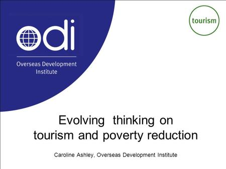 Evolving thinking on tourism and poverty reduction Caroline Ashley, Overseas Development Institute.