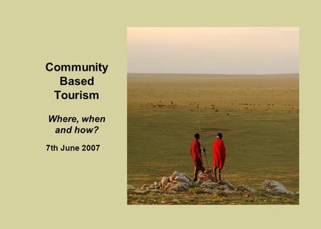 Community Based Tourism Where, when and how? 7th June 2007.